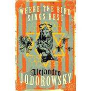 Where the Bird Sings Best by Jodorowsky, Alejandro; MacAdam, Alfred, 9781632060280