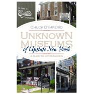 Unknown Museums of Upstate New York: A Guide to 50 Treasures by D'imperio, Chuck, 9780815610281