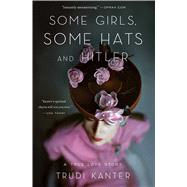 Some Girls, Some Hats and Hitler A True Love Story by Kanter, Trudi, 9781476700281