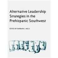 Alternative Leadership Strategies in the Prehispanic Southwest by Mills, Barbara J., 9780816520282