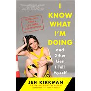 I Know What I'm Doing -- and Other Lies I Tell Myself Dispatches from a Life Under Construction by Kirkman, Jen, 9781476770284