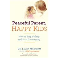 Peaceful Parent, Happy Kids How to Stop Yelling and Start Connecting by Markham, Laura, 9780399160288