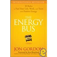 The Energy Bus 10 Rules to Fuel Your Life, Work, and Team with Positive Energy by Gordon, Jon; Blanchard, Ken, 9780470100288