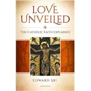 Love Unveiled: The Catholic Faith Explained by Sri, Edward, 9781621640288