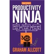 How to be a Productivity Ninja Worry Less, Achieve More and Love What You Do by Allcott, Graham, 9781785780288