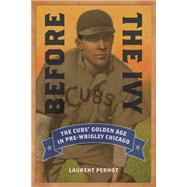 Before the Ivy: The Cubs' Golden Age in Pre-wrigley Chicago by Pernot, Laurent, 9780252080289