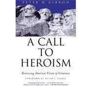 A Call to Heroism; Renewing America's Vision of Greatness by Peter H. Gibbon<R>Foreword by Peter J. Gomes, 9780802140289