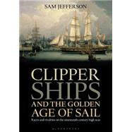 Clipper Ships and the Golden Age of Sail Races and rivalries on the nineteenth century high seas by Jefferson, Sam, 9781472900289