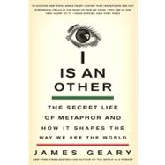 I Is an Other : The Secret Life of Metaphor and How It Shapes the Way We See the World by Geary, James, 9780061710292
