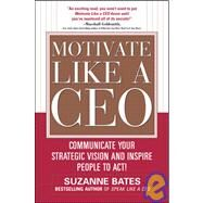 Motivate Like a CEO:  Communicate Your Strategic Vision and Inspire People to Act! by Bates, Suzanne, 9780071600293