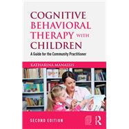 Cognitive Behavioral Therapy with Children: A Guide for the Community Practitioner by Manassis; Katharina, 9781138850293