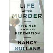 Life after Murder : Five Men in Search of Redemption by Mullane, Nancy, 9781610390293