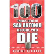 100 Things to Do in San Antonio Before You Die by Richter, Denise, 9781681060293