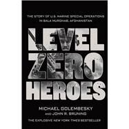 Level Zero Heroes The Story of U.S. Marine Special Operations in Bala Murghab, Afghanistan by Golembesky, Michael; Bruning, John R., 9781250070296