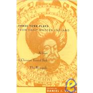 Three Turk Plays from Early Modern England : Selimus, Emperor of the Turks - A Christian Turned Turk; and the Renegado