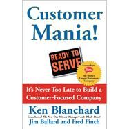 Customer Mania! It's Never Too Late to Build a Customer-Focused Company by Blanchard, Kenneth; Ballard, Jim; Finch, Fred, 9780743270298