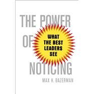 The Power of Noticing What the Best Leaders See by Bazerman, Max, 9781476700298