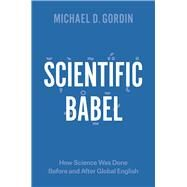 Scientific Babel: How Science Was Done Before and After Global English by Gordin, Michael D., 9780226000299