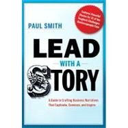 Lead with a Story : A Guide to Crafting Business Narratives That Captivate, Convince, and Inspire by Smith, Paul, 9780814420300