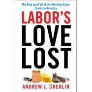 Labor's Love Lost: The Rise and Fall of the Working-Class Family in America by Cherlin, Andrew J., 9780871540300