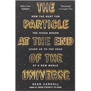 The Particle at the End of the Universe How the Hunt for the Higgs Boson Leads Us to the Edge of a New World by Carroll, Sean, 9780142180303