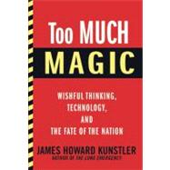Too Much Magic Wishful Thinking, Technology, and the Fate of the Nation by Kunstler, James Howard, 9780802120304