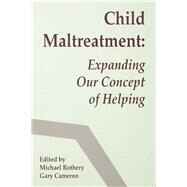 Child Maltreatment: Expanding Our Concept of Helping by Rothery,Michael, 9781138970304