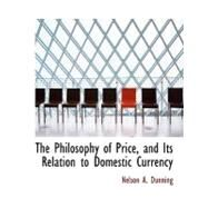 The Philosophy of Price, and Its Relation to Domestic Currency by Dunning, Nelson A., 9780554530307