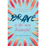 Brave Is the New Beautiful Finding the Courage to Be the Real You by Blum, Lee Wolfe, 9781434710307