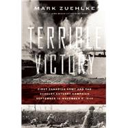 Terrible Victory First Canadian Army and the Scheldt Estuary Campaign: September 13 - November 6, 1944