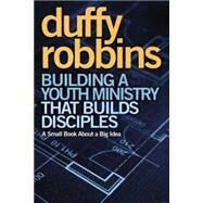 Building a Youth Ministry That Builds Disciples : A Small Book about a Big Idea by Robbins, Duffy, 9780310670308