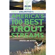 Trout Unlimited's Guide to America's 100 Best Trout Streams, Updated and Revised by Ross, John, 9780762780310