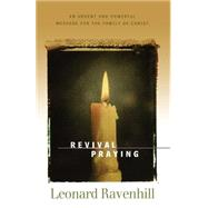 Revival Praying : An Urgent and Powerful Message for the Family of Christ by Ravenhill, Leonard, 9780764200311