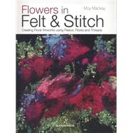 Flowers in Felt & Stitch Creating Beautiful Flowers Using Fleece, Fibres and Threads by MacKay, Moy, 9781782210313