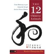 The 12 Chinese Animals: Create Harmony in Your Daily Life Through Ancient Chinese Wisdom by Wu, Master Zhongxian, 9781848190313