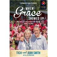 When Grace Showed Up One Couple's Story of Hope and Healing Among the Poor by Smith, Tich; Smith, Joan; Hoeksma, Liza, 9781434710314