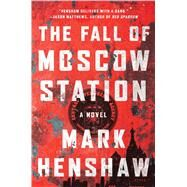 The Fall of Moscow Station A Novel by Henshaw, Mark, 9781501100314