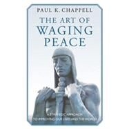 The Art of Waging Peace: A Strategic Approach to Improving Our Lives and the World by Chappell, Paul K., 9781632260314
