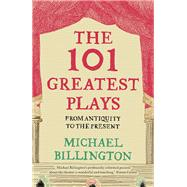 The 101 Greatest Plays From Antiquity to the Present by Billington, Michael, 9781783350315