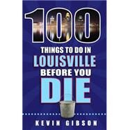 100 Things to Do in Louisville Before You Die by Gibson, Kevin, 9781681060316