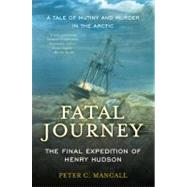 Fatal Journey: The Final Expedition of Henry Hudson-A Tale of Mutiny and Murder in the Arctic by Mancall, Peter C., 9780465020317