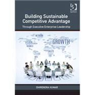 Building Sustainable Competitive Advantage: Through Executive Enterprise Leadership by Kumar,Dhirendra, 9781472470317