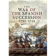 The War of the Spanish Succession 1701 - 1714 by Falkner, James, 9781781590317