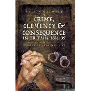 Crime, Clemency & Consequence in Britain 1821-39 by Eatwell, Alison, 9781473830318
