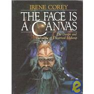 The Face Is a Canvas: The Design and Technique of Theatrical Makeup by Corey, Irene, 9780876020319