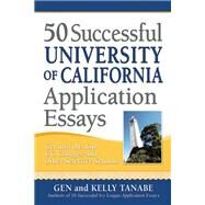 50 Successful University of California Application Essays Get into the Top UC Colleges and Other Selective Schools by Tanabe, Gen; Tanabe, Kelly, 9781617600319