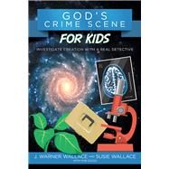 God's Crime Scene for Kids Investigate Creation with a Real Detective by Wallace, J. Warner; Wallace, Susie; Suggs, Rob, 9781434710321