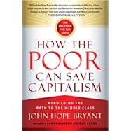 How the Poor Can Save Capitalism: Rebuilding the Path to the Middle Class by Bryant, John Hope; Young, Andrew, 9781626560321