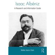 Isaac AlbTniz: A Research and Information Guide by Clark; Walter Aaron, 9780415840323