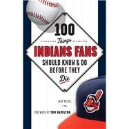 100 Things Indians Fans Should Know & Do Before They Die by Meisel, Zack; Hamilton, Tom, 9781629370323